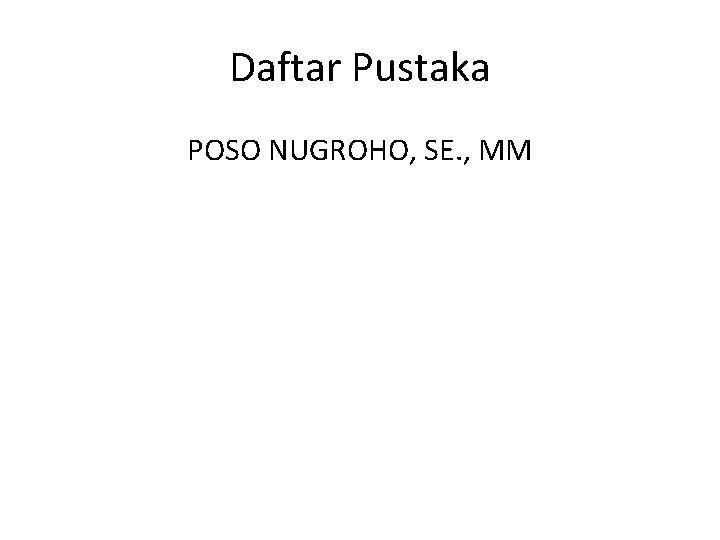Daftar Pustaka POSO NUGROHO, SE. , MM