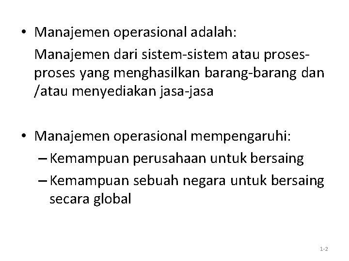 • Manajemen operasional adalah: Manajemen dari sistem-sistem atau proses yang menghasilkan barang-barang dan