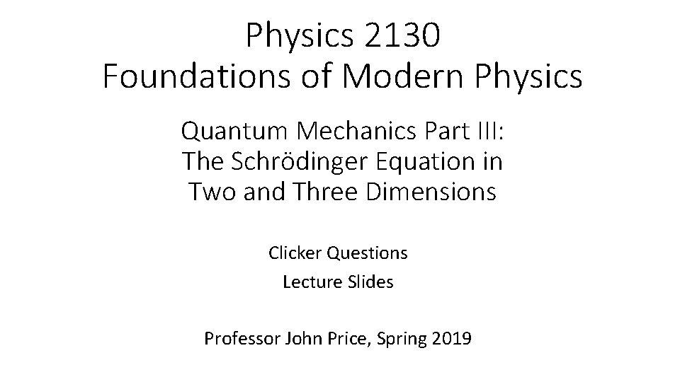 Physics 2130 Foundations of Modern Physics Quantum Mechanics Part III: The Schrödinger Equation in