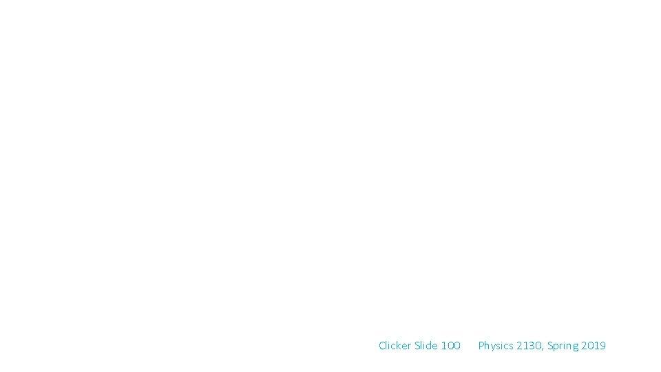 Clicker Slide 100 Physics 2130, Spring 2019