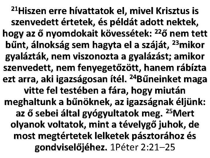21 Hiszen erre hívattatok el, mivel Krisztus is szenvedett értetek, és példát adott nektek,