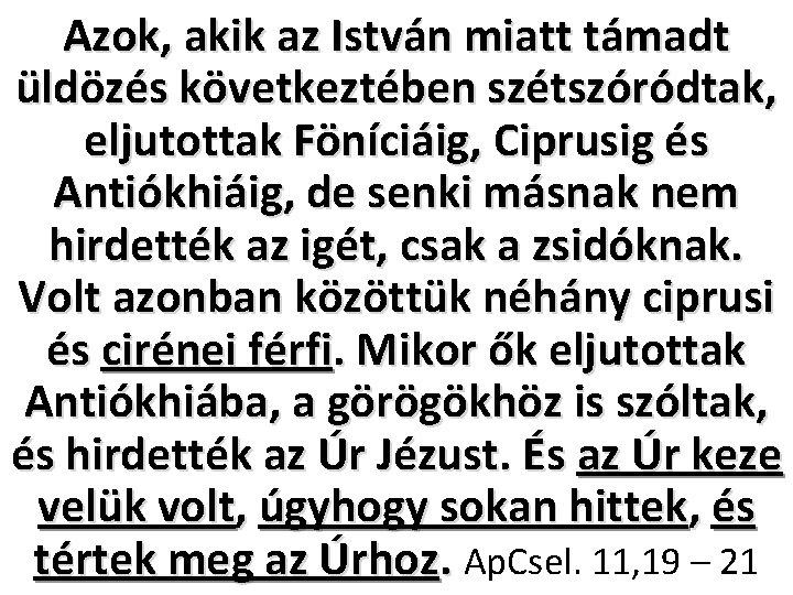Azok, akik az István miatt támadt üldözés következtében szétszóródtak, eljutottak Föníciáig, Ciprusig és Antiókhiáig,