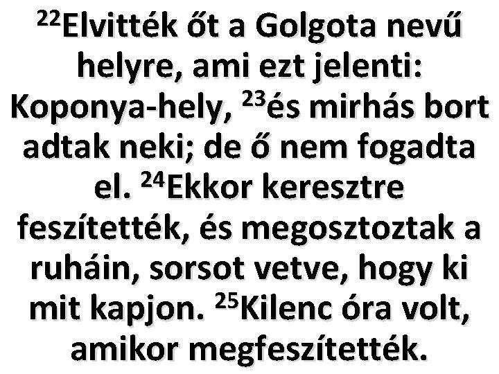 22 Elvitték őt a Golgota nevű helyre, ami ezt jelenti: 23 Koponya-hely, és mirhás