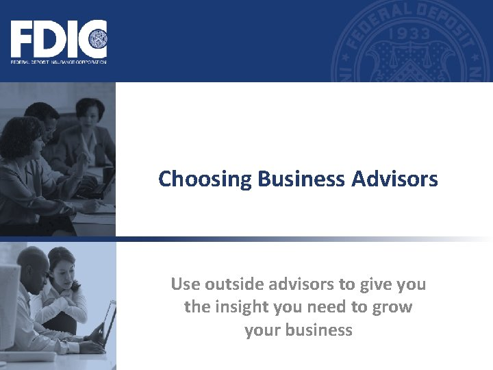 Choosing Business Advisors Use outside advisors to give you the insight you need to