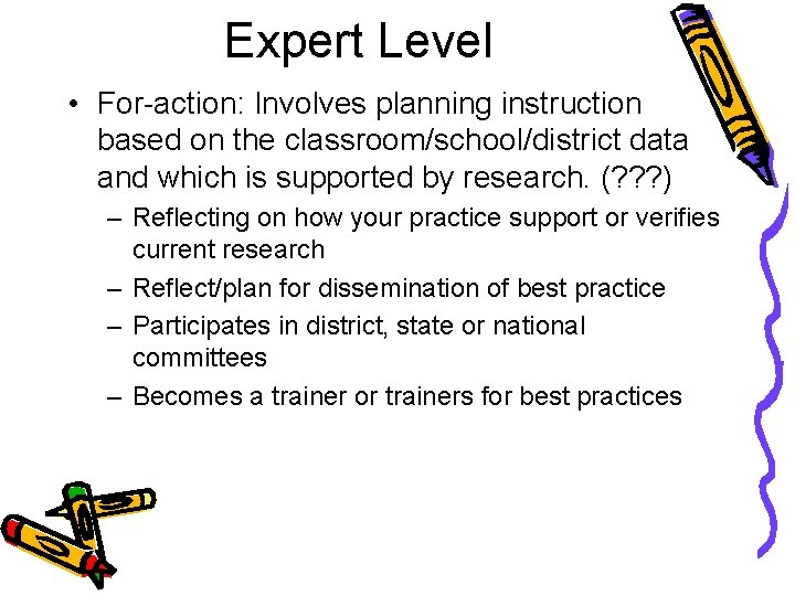 Expert Level • For-action: Involves planning instruction based on the classroom/school/district data and which