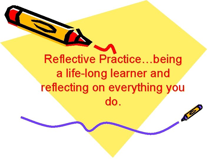 Reflective Practice…being a life-long learner and reflecting on everything you do.