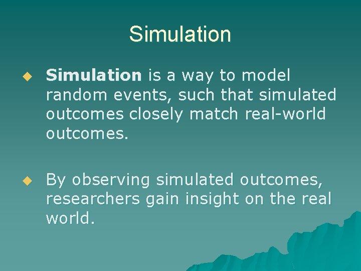 Simulation u u Simulation is a way to model random events, such that simulated