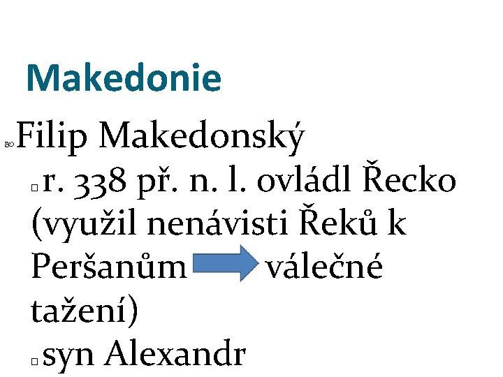Makedonie Filip Makedonský r. 338 př. n. l. ovládl Řecko (využil nenávisti Řeků k