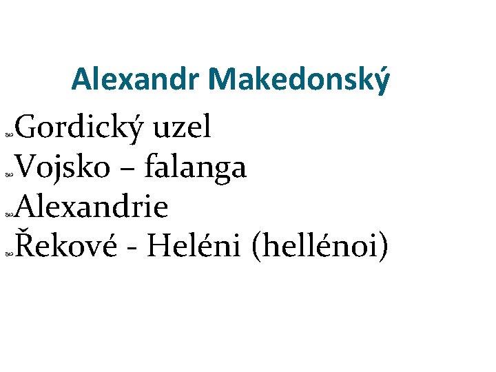 Alexandr Makedonský Gordický uzel Vojsko – falanga Alexandrie Řekové - Heléni (hellénoi)