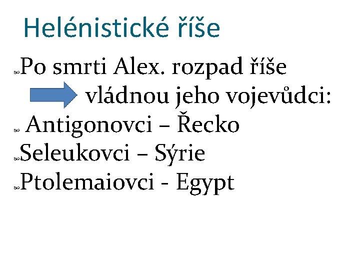 Helénistické říše Po smrti Alex. rozpad říše vládnou jeho vojevůdci: Antigonovci – Řecko Seleukovci