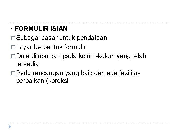 • FORMULIR ISIAN � Sebagai dasar untuk pendataan � Layar berbentuk formulir �