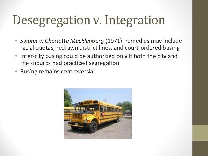 Desegregation v. Integration • Swann v. Charlotte Mecklenburg (1971): remedies may include racial quotas,