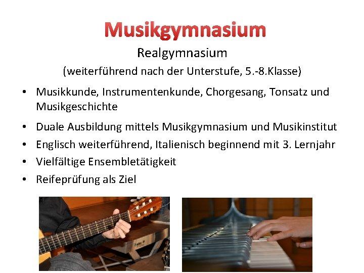 Musikgymnasium Realgymnasium (weiterführend nach der Unterstufe, 5. -8. Klasse) • Musikkunde, Instrumentenkunde, Chorgesang, Tonsatz