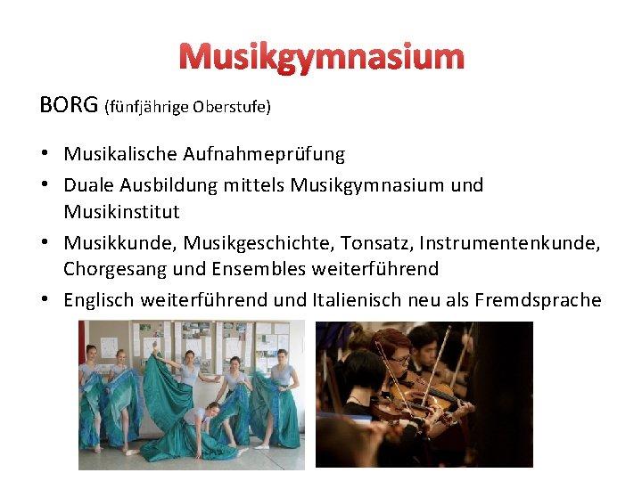 Musikgymnasium BORG (fünfjährige Oberstufe) • Musikalische Aufnahmeprüfung • Duale Ausbildung mittels Musikgymnasium und Musikinstitut