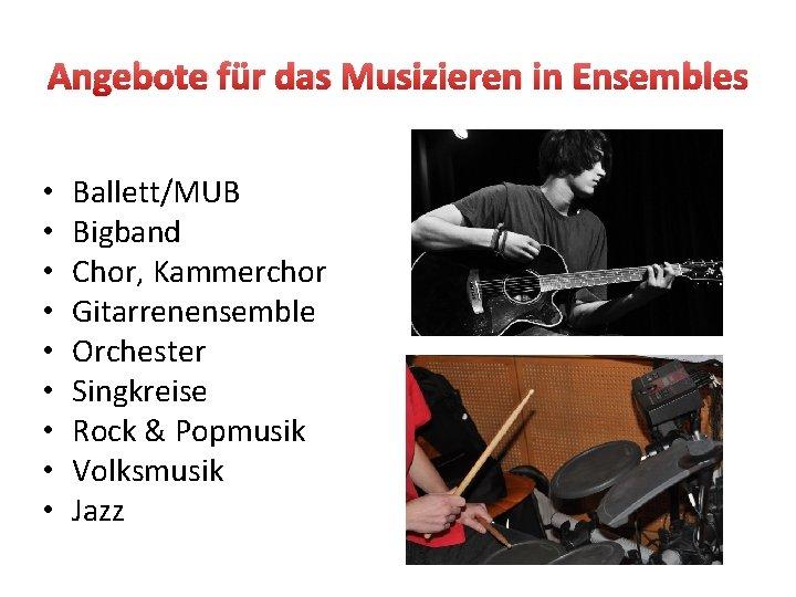 Angebote für das Musizieren in Ensembles • • • Ballett/MUB Bigband Chor, Kammerchor Gitarrenensemble