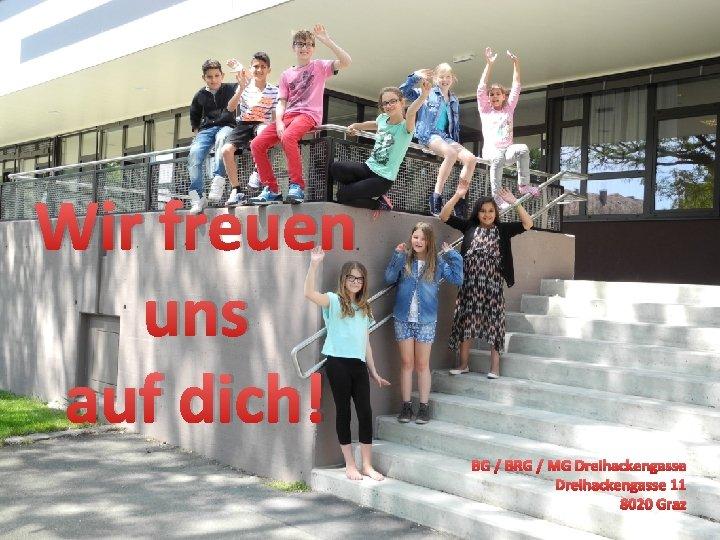 Wir freuen uns auf dich! BG / BRG / MG Dreihackengasse 11 8020 Graz