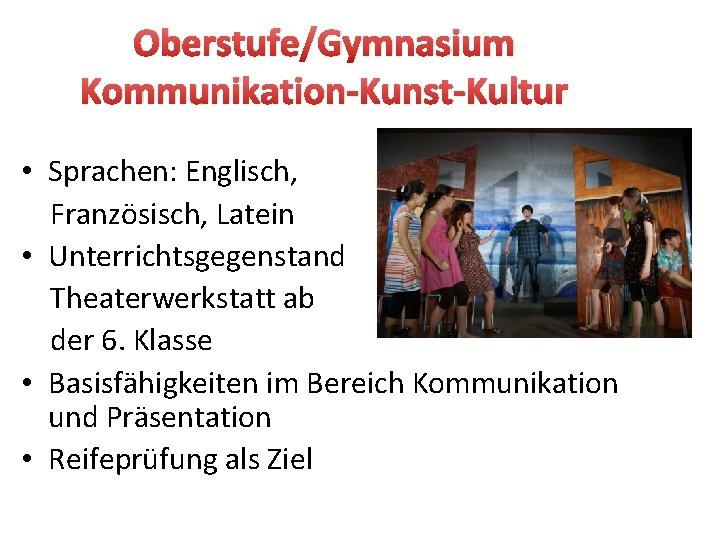 Oberstufe/Gymnasium Kommunikation-Kunst-Kultur • Sprachen: Englisch, Französisch, Latein • Unterrichtsgegenstand Theaterwerkstatt ab der 6. Klasse