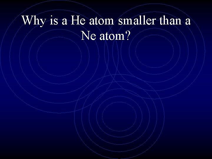 Why is a He atom smaller than a Ne atom?