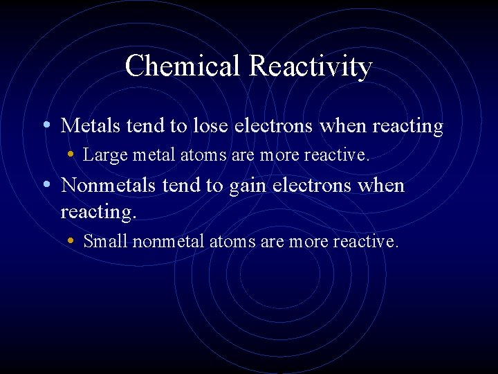 Chemical Reactivity • Metals tend to lose electrons when reacting • Large metal atoms
