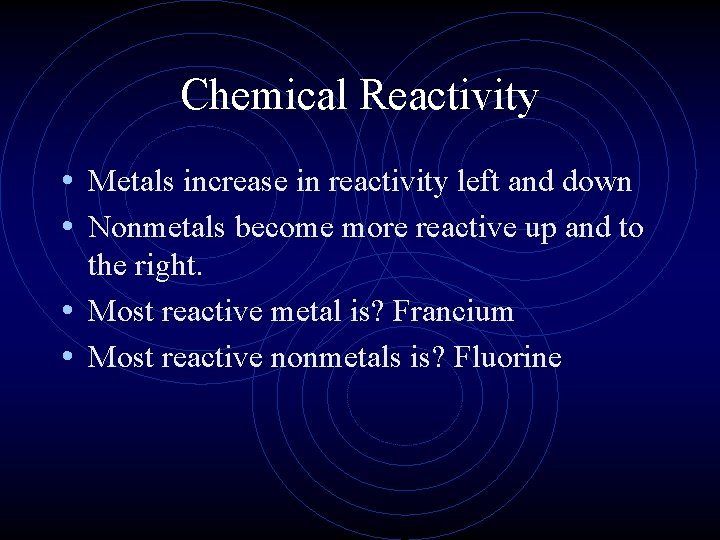 Chemical Reactivity • Metals increase in reactivity left and down • Nonmetals become more