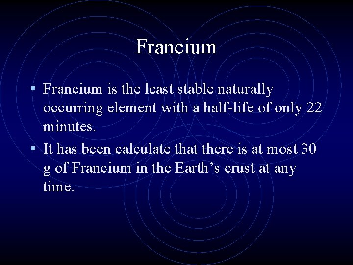Francium • Francium is the least stable naturally occurring element with a half-life of