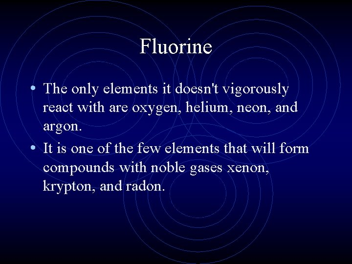 Fluorine • The only elements it doesn't vigorously react with are oxygen, helium, neon,