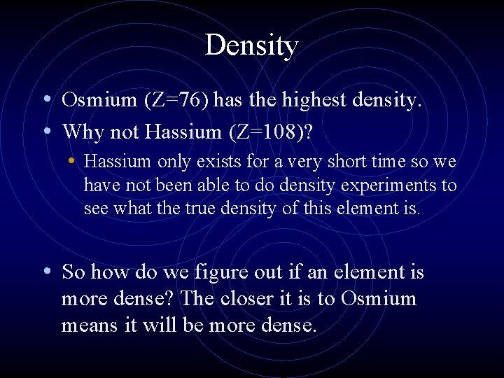 Density • Osmium (Z=76) has the highest density. • Why not Hassium (Z=108)? •