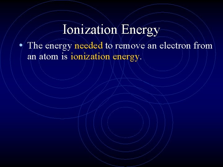 Ionization Energy • The energy needed to remove an electron from an atom is