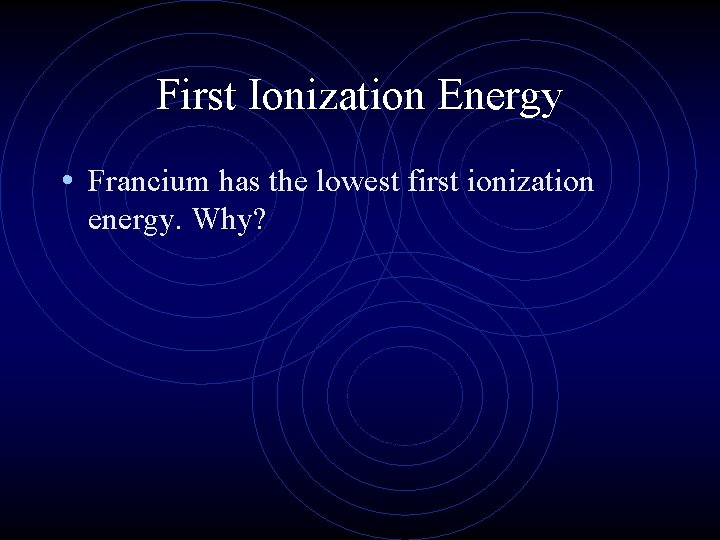 First Ionization Energy • Francium has the lowest first ionization energy. Why?