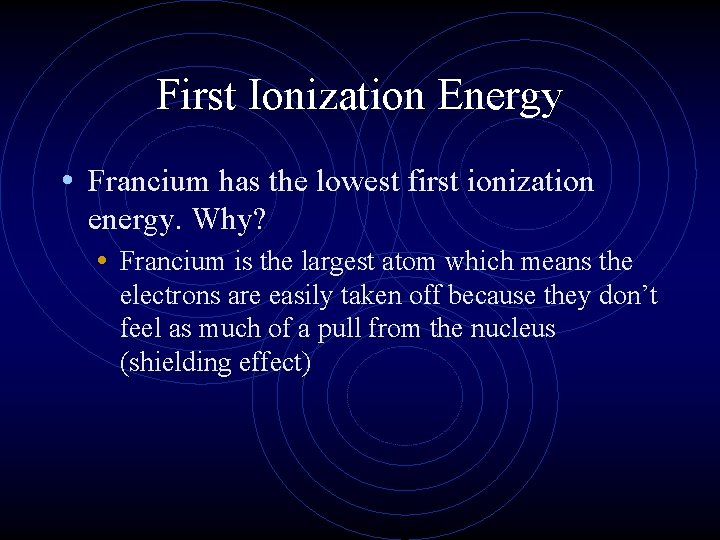 First Ionization Energy • Francium has the lowest first ionization energy. Why? • Francium