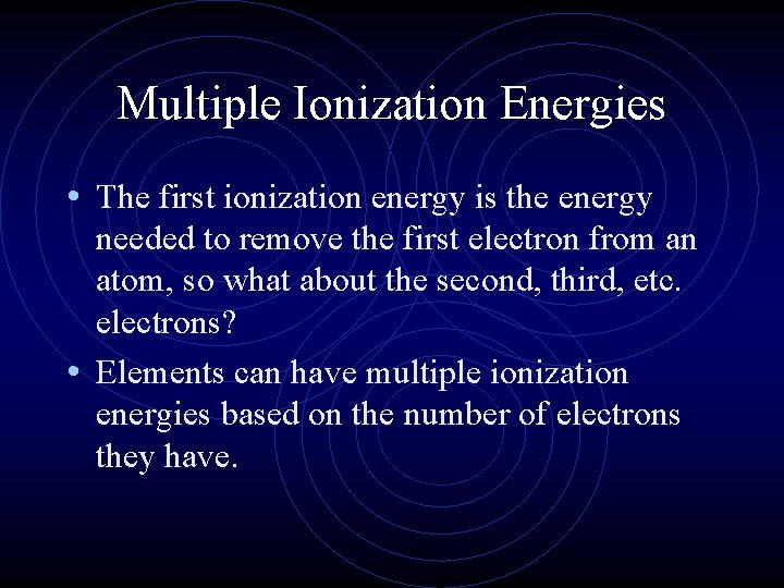 Multiple Ionization Energies • The first ionization energy is the energy needed to remove