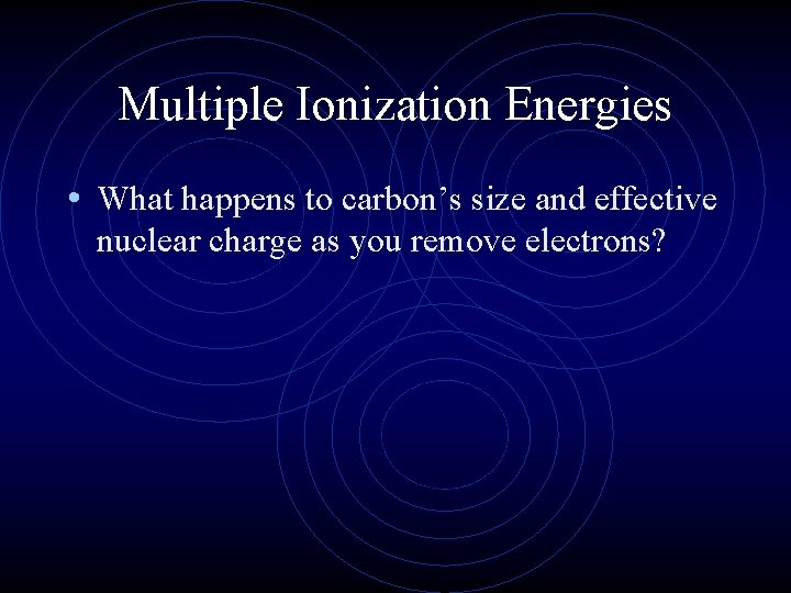 Multiple Ionization Energies • What happens to carbon's size and effective nuclear charge as