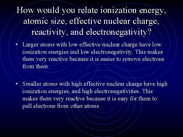 How would you relate ionization energy, atomic size, effective nuclear charge, reactivity, and electronegativity?