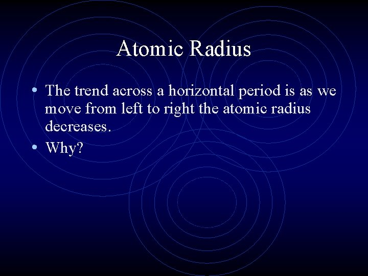 Atomic Radius • The trend across a horizontal period is as we move from