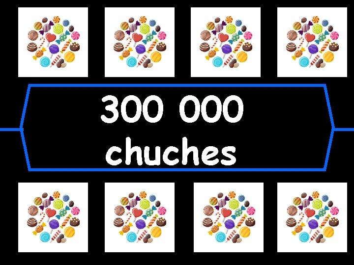 300 000 chuches