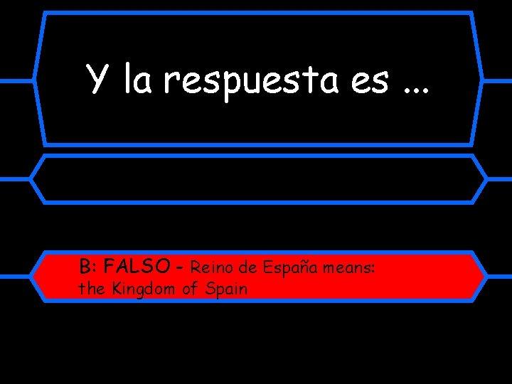 Y la respuesta es. . . B: FALSO - Reino de España means: the