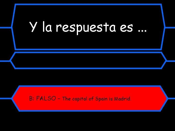Y la respuesta es. . . B: FALSO – The capital of Spain is