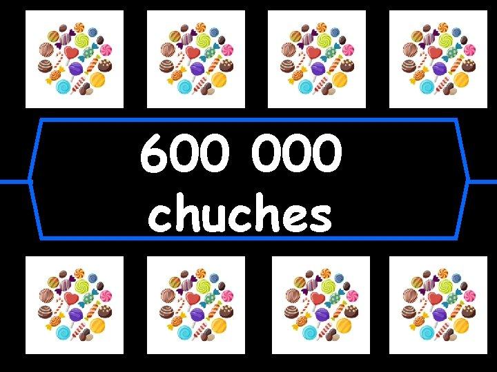 600 000 chuches