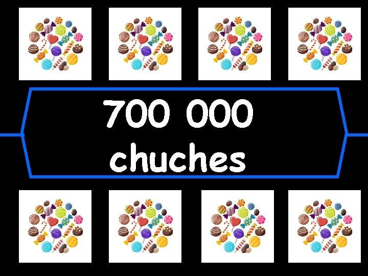 700 000 chuches