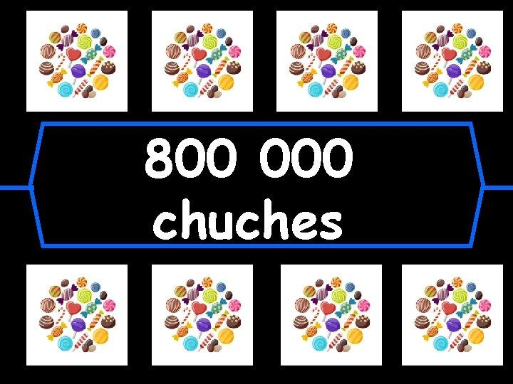 800 000 chuches