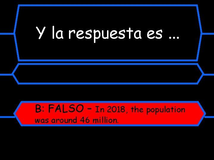 Y la respuesta es. . . B: FALSO – In 2018, the population was