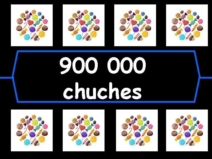 900 000 chuches