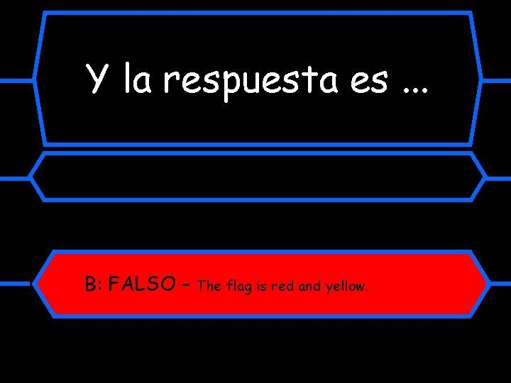 Y la respuesta es. . . B: FALSO – The flag is red and