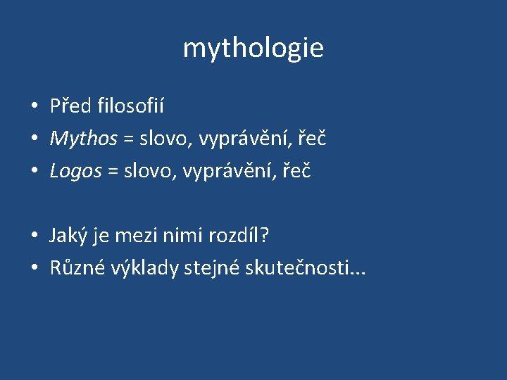mythologie • Před filosofií • Mythos = slovo, vyprávění, řeč • Logos = slovo,