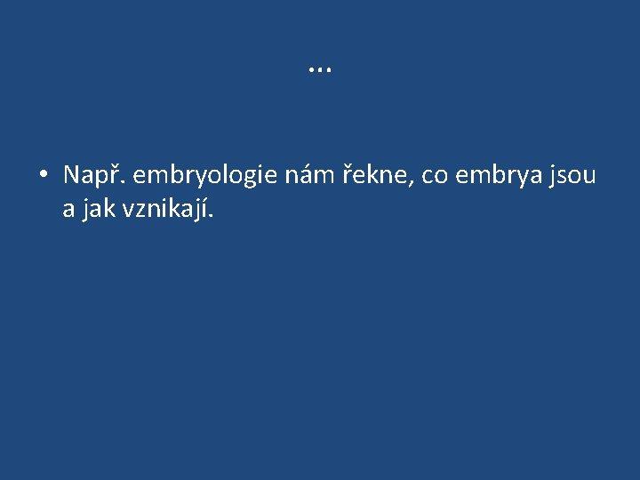 … • Např. embryologie nám řekne, co embrya jsou a jak vznikají.