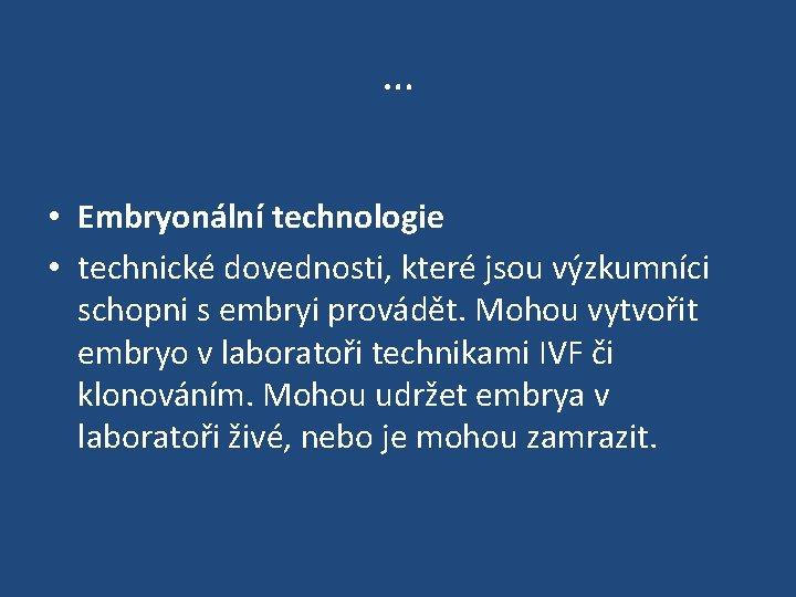 … • Embryonální technologie • technické dovednosti, které jsou výzkumníci schopni s embryi provádět.