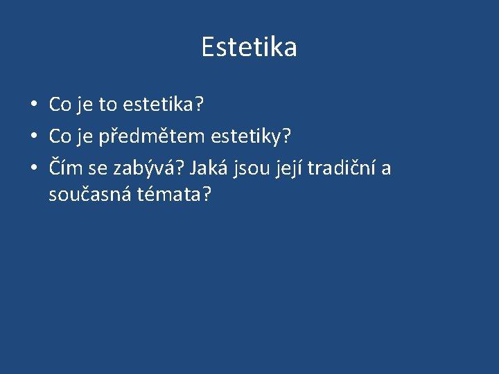 Estetika • Co je to estetika? • Co je předmětem estetiky? • Čím se