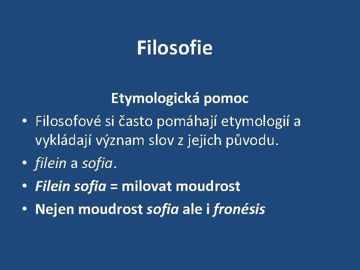 Filosofie • • Etymologická pomoc Filosofové si často pomáhají etymologií a vykládají význam slov