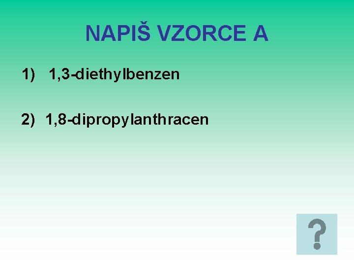 NAPIŠ VZORCE A 1) 1, 3 -diethylbenzen 2) 1, 8 -dipropylanthracen