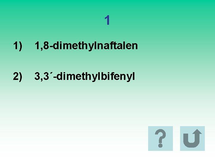 1 1) 1, 8 -dimethylnaftalen 2) 3, 3´-dimethylbifenyl